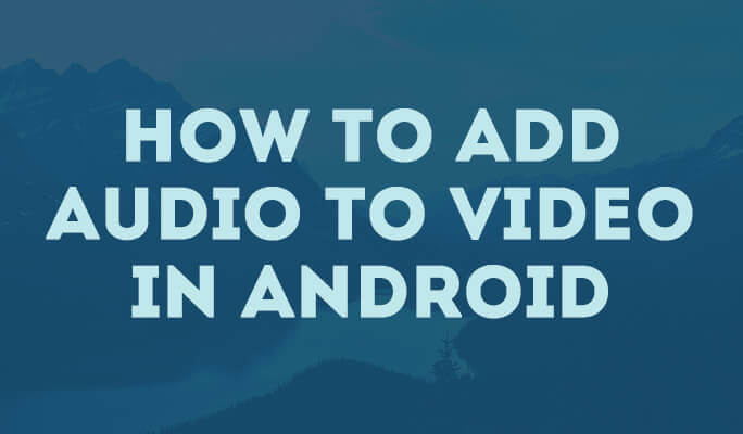 How to Add Audio to Video in Android