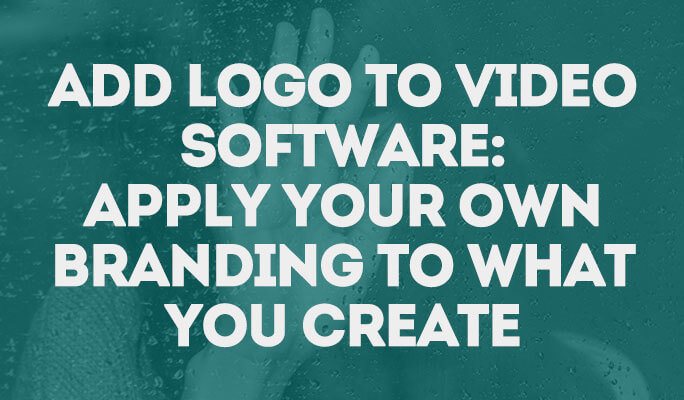 Add Logo to Video Software: Apply Your Own Branding to What You Create