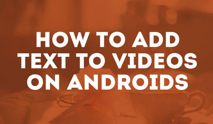 How to Add Text to Videos on Androids