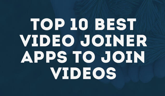 Top 10 Best Video Joiner Apps to Join Videos