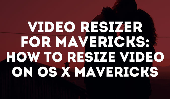 Video Resizer for Mavericks: How to Resize Video on OS X Mavericks
