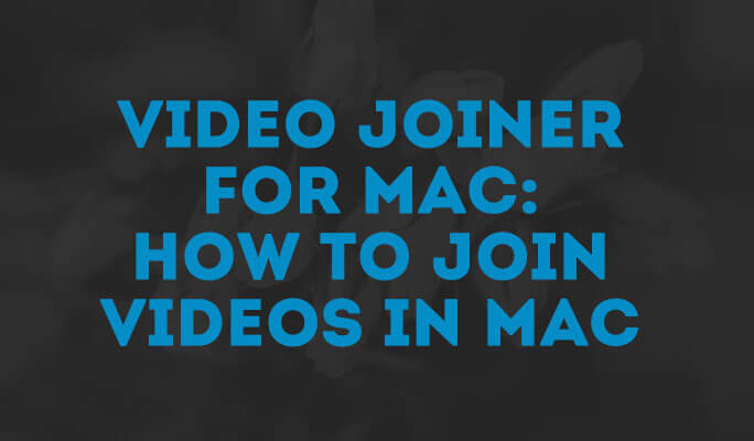 Video Joiner for Mac: How to Join Videos in Mac