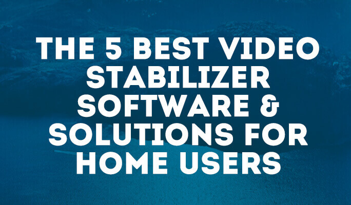 The 5 Best Video Stabilizer Software & Solutions for Home Users
